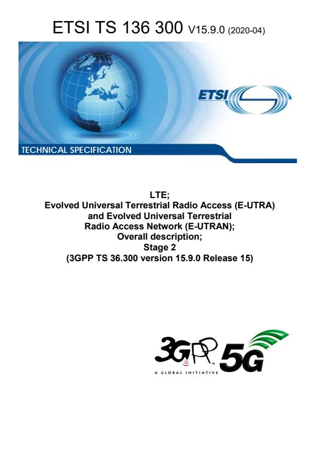 ETSI TS 136 300 V15.9.0 (2020-04) - LTE; Evolved Universal Terrestrial Radio Access (E-UTRA) and Evolved Universal Terrestrial Radio Access Network (E-UTRAN); Overall description; Stage 2 (3GPP TS 36.300 version 15.9.0 Release 15)